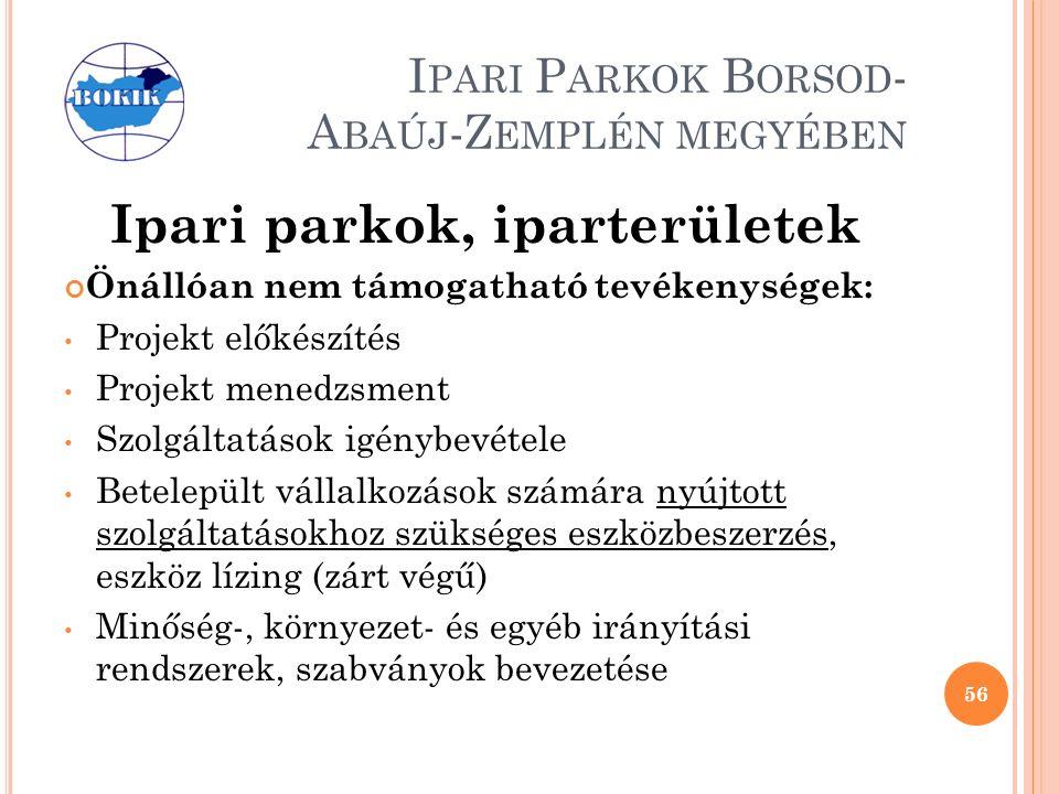 I PARI P ARKOK B ORSOD - A BAÚJ -Z EMPLÉN MEGYÉBEN Ipari parkok, iparterületek Önállóan nem támogatható tevékenységek: Projekt előkészítés Projekt menedzsment Szolgáltatások igénybevétele Betelepült vállalkozások számára nyújtott szolgáltatásokhoz szükséges eszközbeszerzés, eszköz lízing (zárt végű) Minőség-, környezet- és egyéb irányítási rendszerek, szabványok bevezetése 56