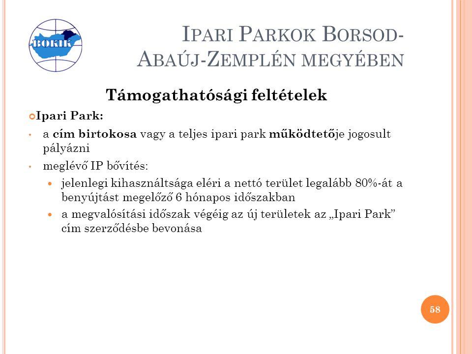"""I PARI P ARKOK B ORSOD - A BAÚJ -Z EMPLÉN MEGYÉBEN Támogathatósági feltételek Ipari Park: a cím birtokosa vagy a teljes ipari park működtető je jogosult pályázni meglévő IP bővítés: jelenlegi kihasználtsága eléri a nettó terület legalább 80%-át a benyújtást megelőző 6 hónapos időszakban a megvalósítási időszak végéig az új területek az """"Ipari Park cím szerződésbe bevonása 58"""