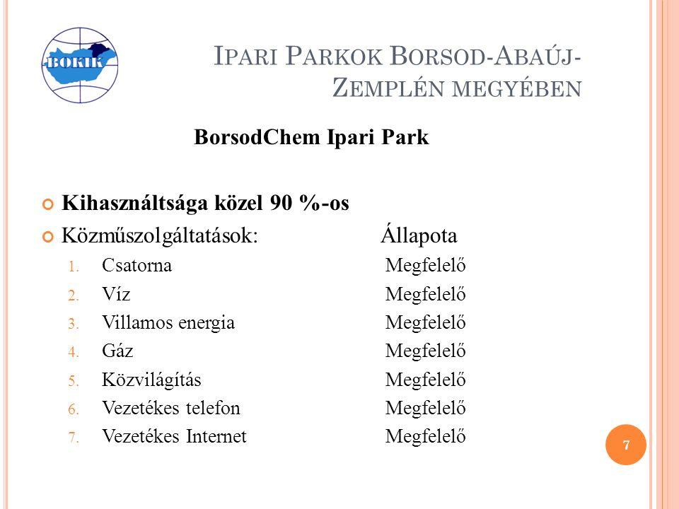 I PARI P ARKOK B ORSOD -A BAÚJ - Z EMPLÉN MEGYÉBEN BorsodChem Ipari Park Kihasználtsága közel 90 %-os Közműszolgáltatások:Állapota 1.