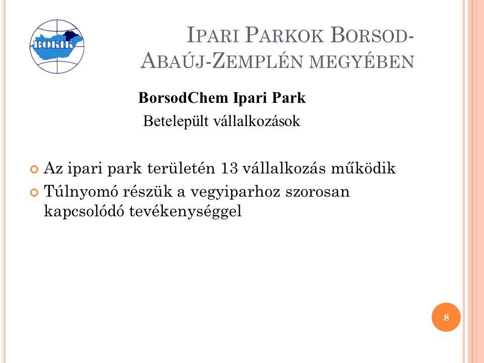 I PARI P ARKOK B ORSOD - A BAÚJ -Z EMPLÉN MEGYÉBEN BorsodChem Ipari Park Betelepült vállalkozások Az ipari park területén 13 vállalkozás működik Túlnyomó részük a vegyiparhoz szorosan kapcsolódó tevékenységgel 8