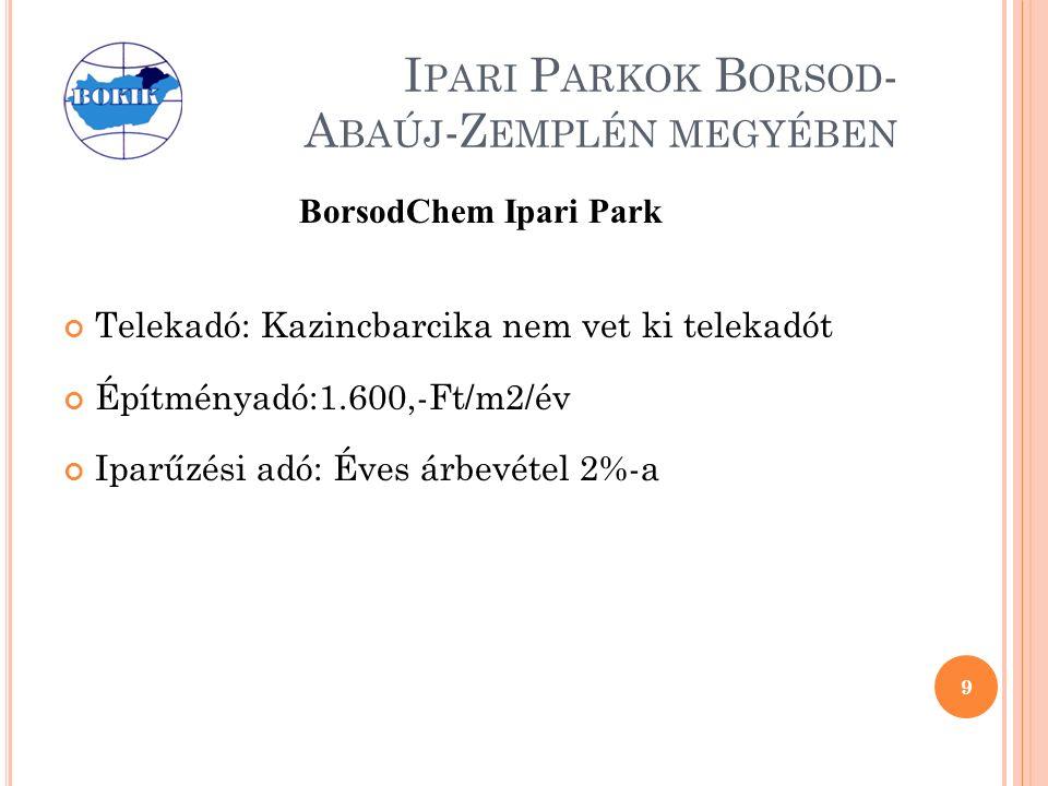 I PARI P ARKOK B ORSOD - A BAÚJ -Z EMPLÉN MEGYÉBEN BorsodChem Ipari Park Telekadó: Kazincbarcika nem vet ki telekadót Építményadó:1.600,-Ft/m2/év Iparűzési adó: Éves árbevétel 2%-a 9
