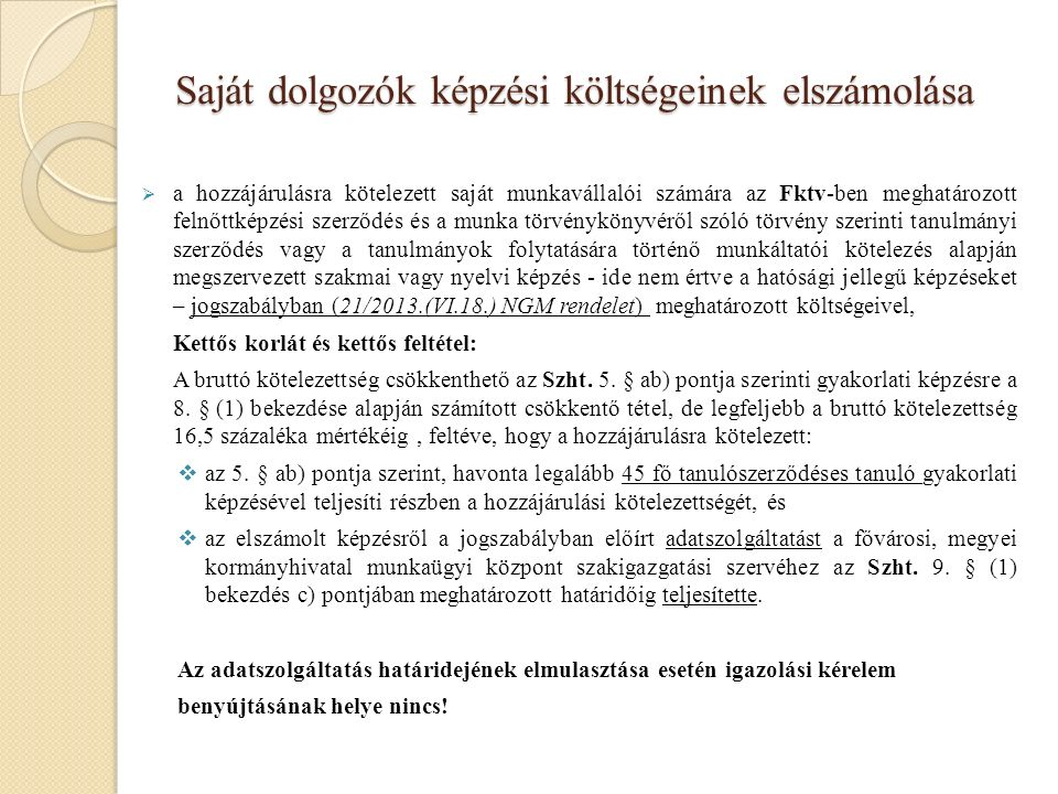 Saját dolgozók képzési költségeinek elszámolása  a hozzájárulásra kötelezett saját munkavállalói számára az Fktv-ben meghatározott felnőttképzési szerződés és a munka törvénykönyvéről szóló törvény szerinti tanulmányi szerződés vagy a tanulmányok folytatására történő munkáltatói kötelezés alapján megszervezett szakmai vagy nyelvi képzés - ide nem értve a hatósági jellegű képzéseket – jogszabályban (21/2013.(VI.18.) NGM rendelet) meghatározott költségeivel, Kettős korlát és kettős feltétel: A bruttó kötelezettség csökkenthető az Szht.