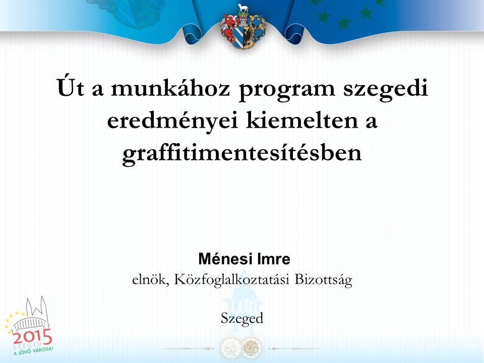 Út a munkához program szegedi eredményei kiemelten a graffitimentesítésben Ménesi Imre elnök, Közfoglalkoztatási Bizottság Szeged