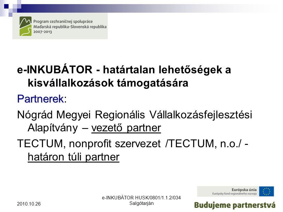 e-INKUBÁTOR HUSK/0801/1.1.2/034 Salgótarján 2010.10.26 e-INKUBÁTOR - határtalan lehetőségek a kisvállalkozások támogatására Partnerek Partnerek: Nógrád Megyei Regionális Vállalkozásfejlesztési Alapítvány – vezető partner TECTUM, nonprofit szervezet /TECTUM, n.o./ - határon túli partner
