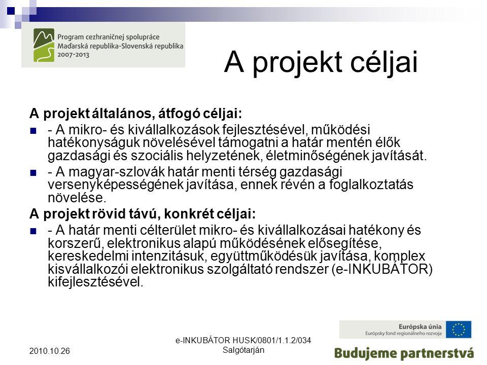 e-INKUBÁTOR HUSK/0801/1.1.2/034 Salgótarján 2010.10.26 A projekt céljai A projekt általános, átfogó céljai: - A mikro- és kivállalkozások fejlesztésével, működési hatékonyságuk növelésével támogatni a határ mentén élők gazdasági és szociális helyzetének, életminőségének javítását.