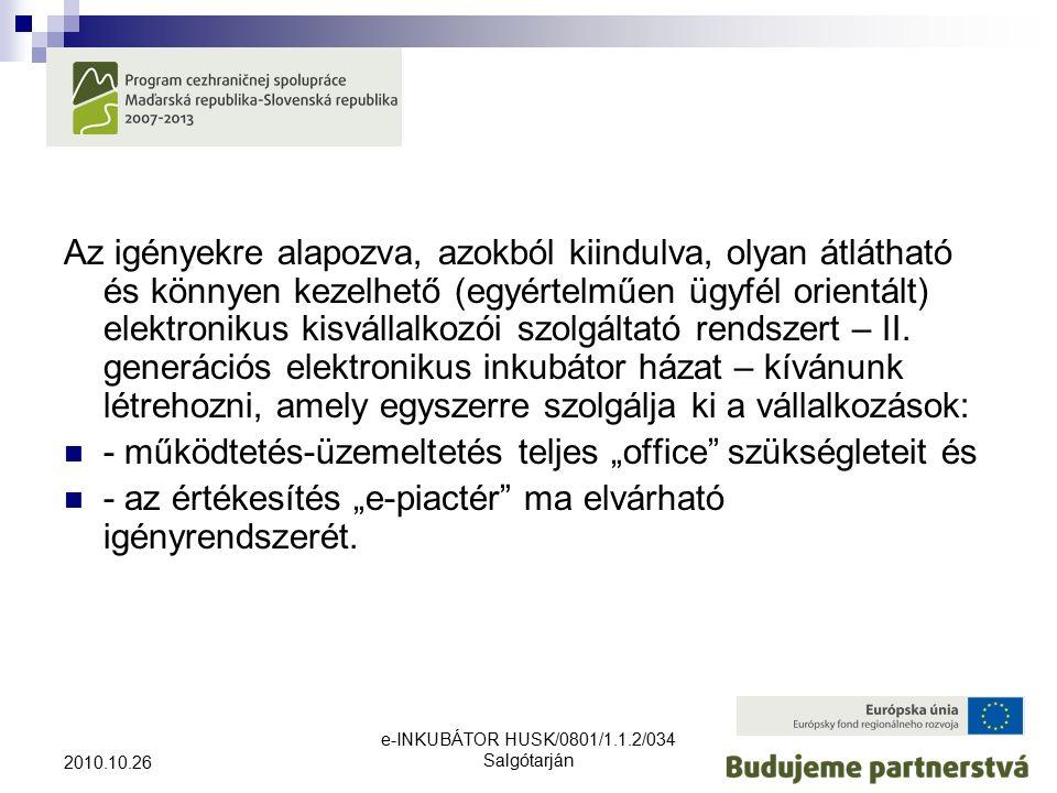 e-INKUBÁTOR HUSK/0801/1.1.2/034 Salgótarján 2010.10.26 Az igényekre alapozva, azokból kiindulva, olyan átlátható és könnyen kezelhető (egyértelműen ügyfél orientált) elektronikus kisvállalkozói szolgáltató rendszert – II.