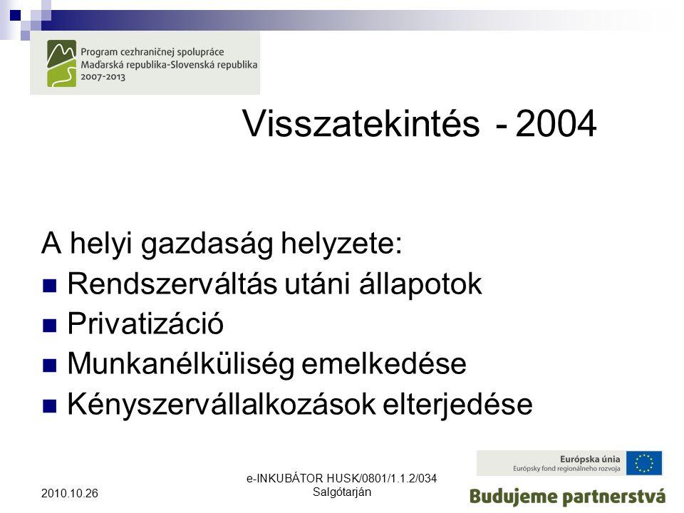 e-INKUBÁTOR HUSK/0801/1.1.2/034 Salgótarján 2010.10.26 Visszatekintés -2004 A helyi gazdaság helyzete: Rendszerváltás utáni állapotok Privatizáció Munkanélküliség emelkedése Kényszervállalkozások elterjedése