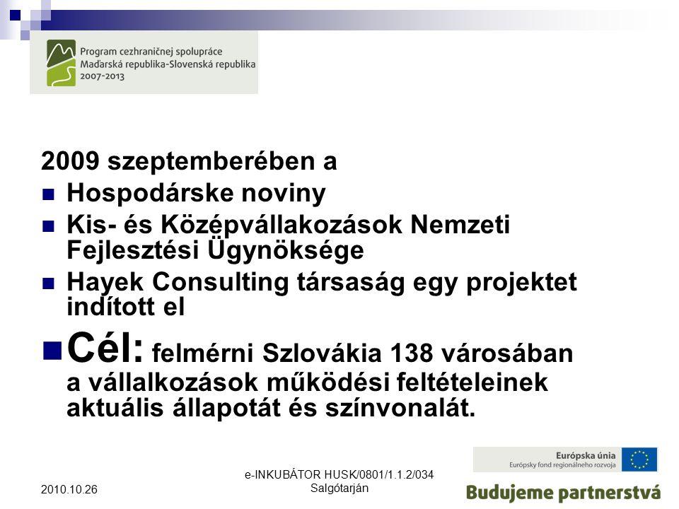 e-INKUBÁTOR HUSK/0801/1.1.2/034 Salgótarján 2010.10.26 2009 szeptemberében a Hospodárske noviny Kis- és Középvállakozások Nemzeti Fejlesztési Ügynöksége Hayek Consulting társaság egy projektet indított el Cél: felmérni Szlovákia 138 városában a vállalkozások működési feltételeinek aktuális állapotát és színvonalát.
