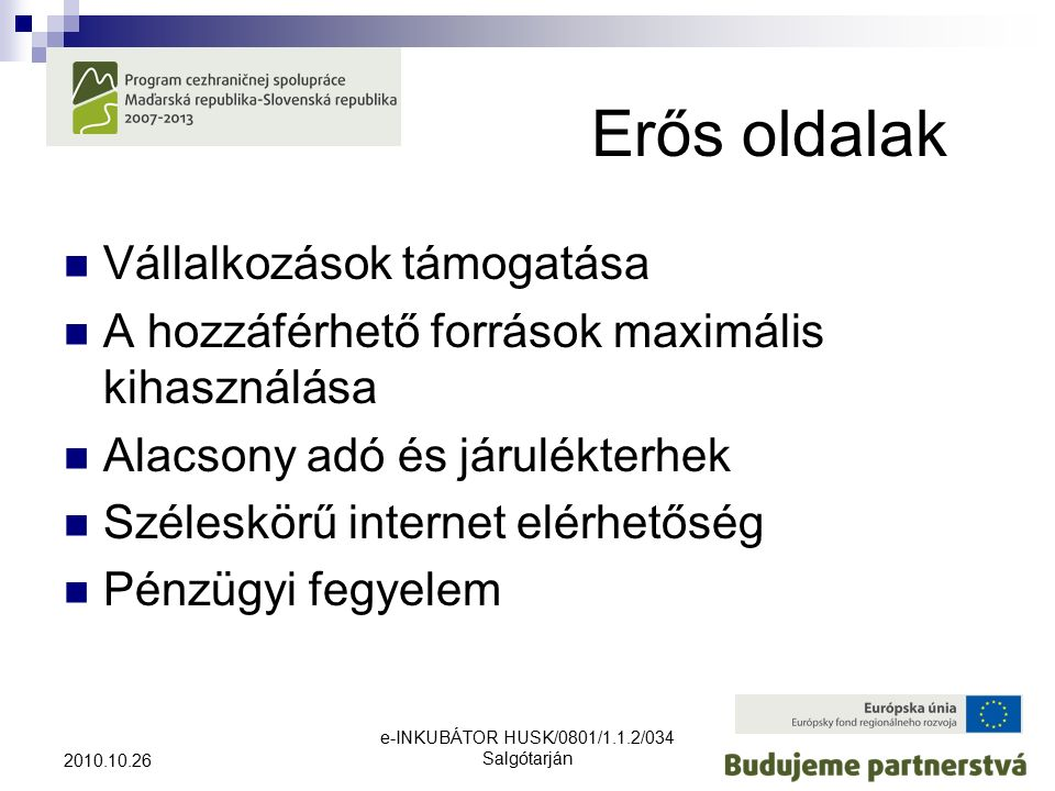 e-INKUBÁTOR HUSK/0801/1.1.2/034 Salgótarján 2010.10.26 Erős oldalak Vállalkozások támogatása A hozzáférhető források maximális kihasználása Alacsony adó és járulékterhek Széleskörű internet elérhetőség Pénzügyi fegyelem