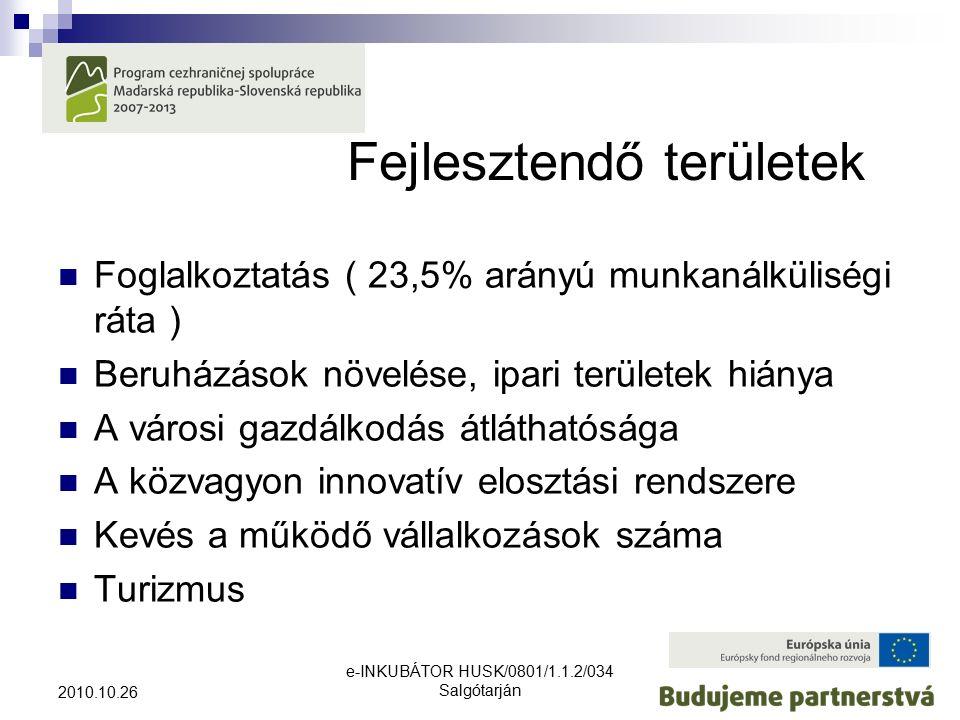 e-INKUBÁTOR HUSK/0801/1.1.2/034 Salgótarján 2010.10.26 Fejlesztendő területek Foglalkoztatás ( 23,5% arányú munkanálküliségi ráta ) Beruházások növelése, ipari területek hiánya A városi gazdálkodás átláthatósága A közvagyon innovatív elosztási rendszere Kevés a működő vállalkozások száma Turizmus