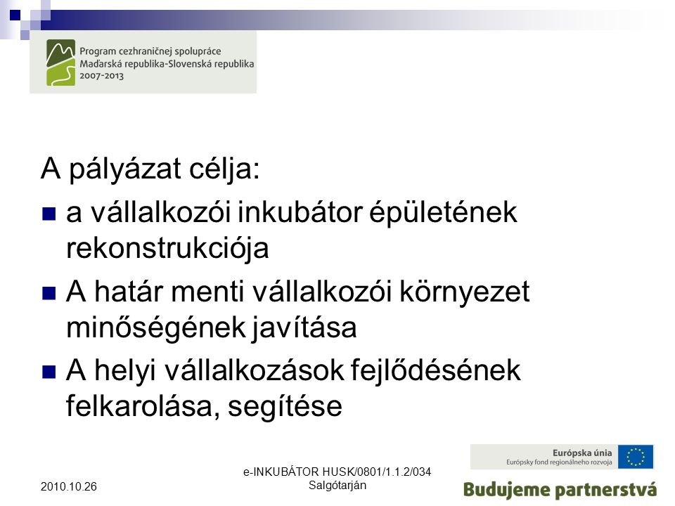e-INKUBÁTOR HUSK/0801/1.1.2/034 Salgótarján 2010.10.26 A pályázat célja: a vállalkozói inkubátor épületének rekonstrukciója A határ menti vállalkozói környezet minőségének javítása A helyi vállalkozások fejlődésének felkarolása, segítése