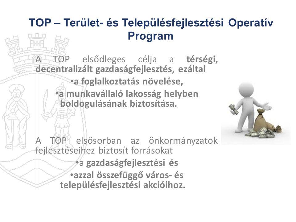 TOP – Terület- és Településfejlesztési Operatív Program A TOP elsődleges célja a térségi, decentralizált gazdaságfejlesztés, ezáltal a foglalkoztatás
