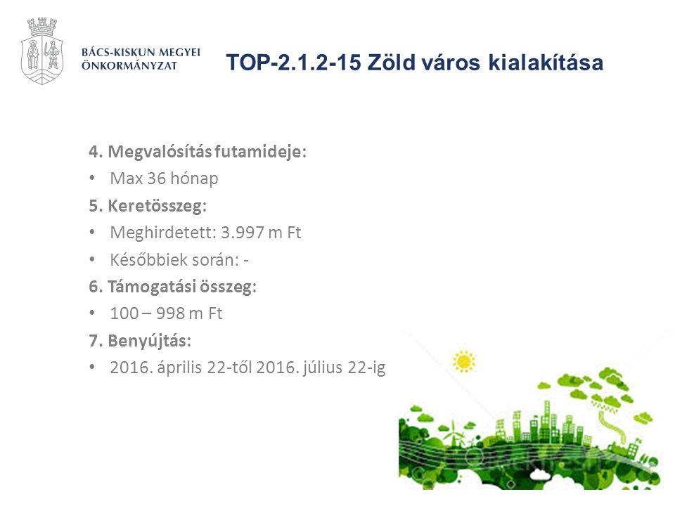 TOP-2.1.2-15 Zöld város kialakítása 4. Megvalósítás futamideje: Max 36 hónap 5. Keretösszeg: Meghirdetett: 3.997 m Ft Későbbiek során: - 6. Támogatási