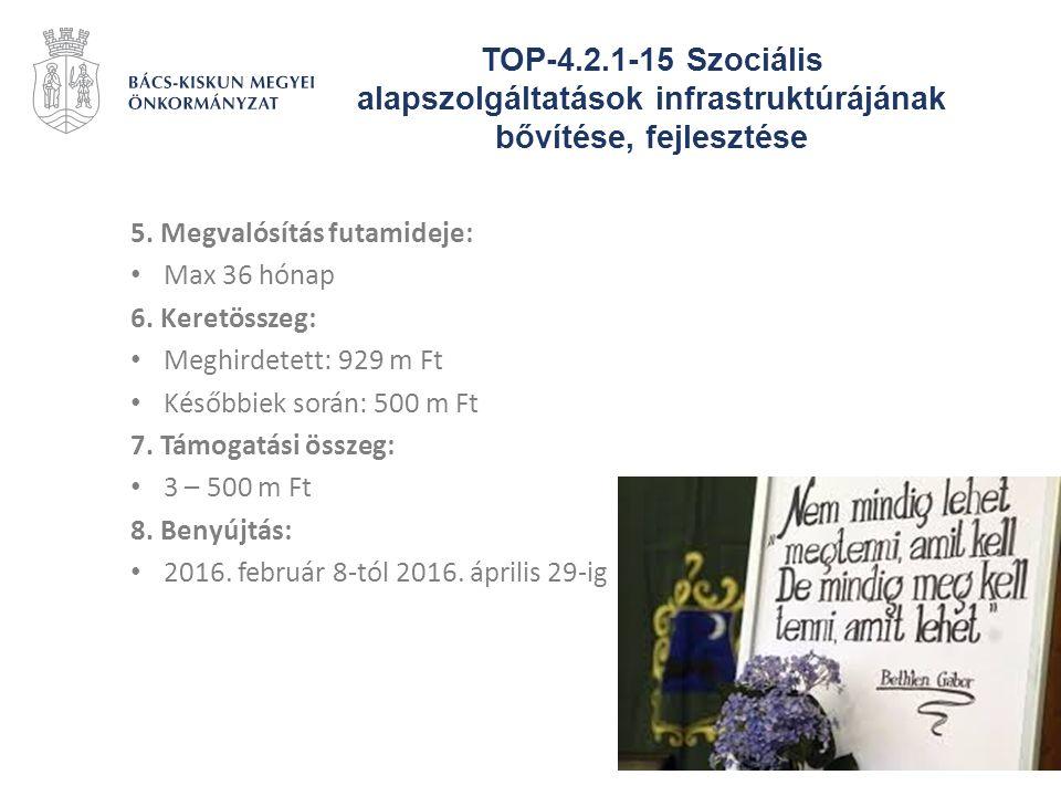 TOP-4.2.1-15 Szociális alapszolgáltatások infrastruktúrájának bővítése, fejlesztése 5. Megvalósítás futamideje: Max 36 hónap 6. Keretösszeg: Meghirdet