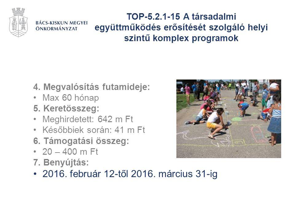 TOP-5.2.1-15 A társadalmi együttműködés erősítését szolgáló helyi szintű komplex programok 4. Megvalósítás futamideje: Max 60 hónap 5. Keretösszeg: Me