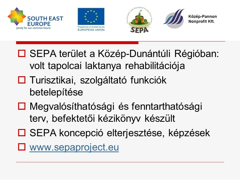  SEPA terület a Közép-Dunántúli Régióban: volt tapolcai laktanya rehabilitációja  Turisztikai, szolgáltató funkciók betelepítése  Megvalósíthatósági és fenntarthatósági terv, befektetői kézikönyv készült  SEPA koncepció elterjesztése, képzések  www.sepaproject.eu www.sepaproject.eu