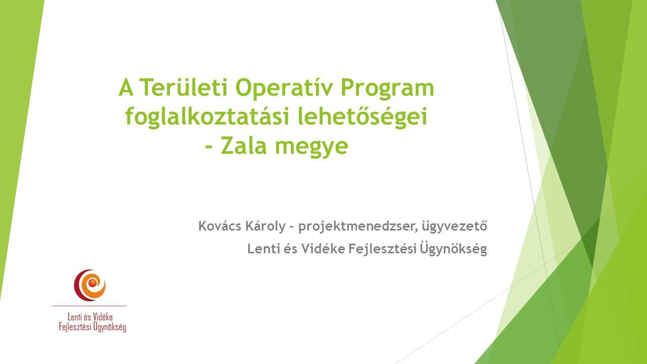 A Területi Operatív Program foglalkoztatási lehetőségei - Zala megye Kovács Károly - projektmenedzser, ügyvezető Lenti és Vidéke Fejlesztési Ügynökség