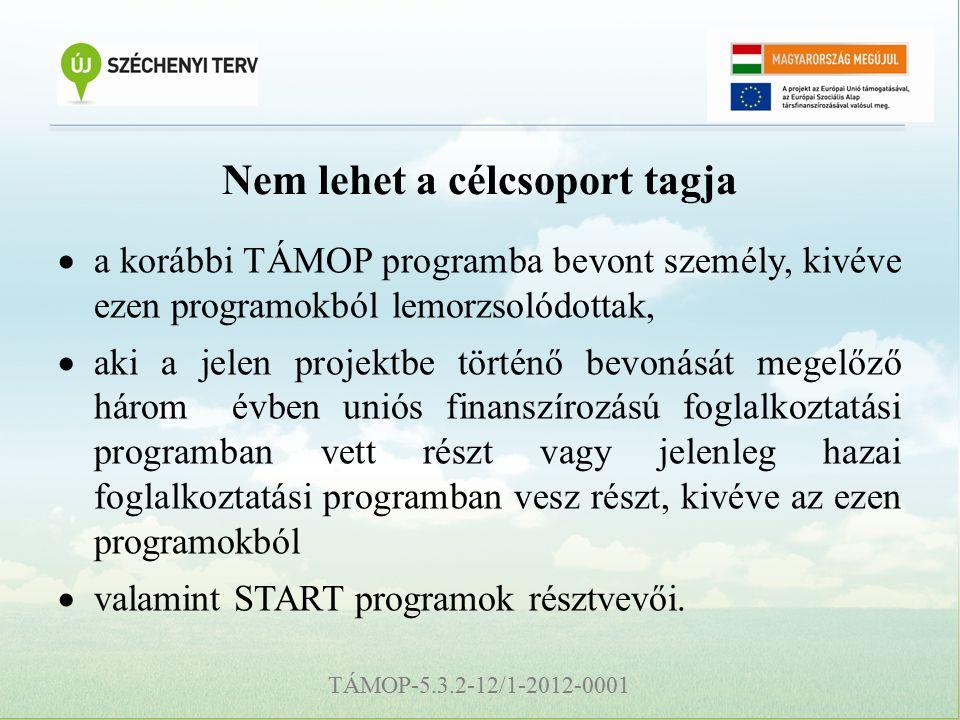 TÁMOP-5.3.2-12/1-2012-0001 Nem lehet a célcsoport tagja  a korábbi TÁMOP programba bevont személy, kivéve ezen programokból lemorzsolódottak,  aki a jelen projektbe történő bevonását megelőző három évben uniós finanszírozású foglalkoztatási programban vett részt vagy jelenleg hazai foglalkoztatási programban vesz részt, kivéve az ezen programokból  valamint START programok résztvevői.