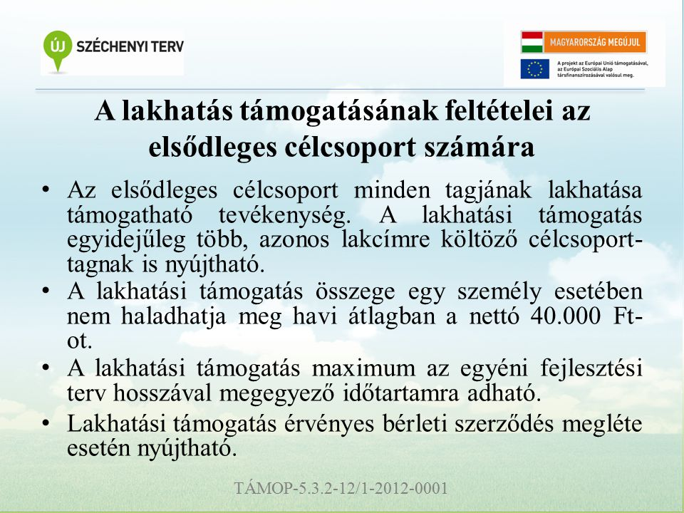 TÁMOP-5.3.2-12/1-2012-0001 A lakhatás támogatásának feltételei az elsődleges célcsoport számára Az elsődleges célcsoport minden tagjának lakhatása támogatható tevékenység.