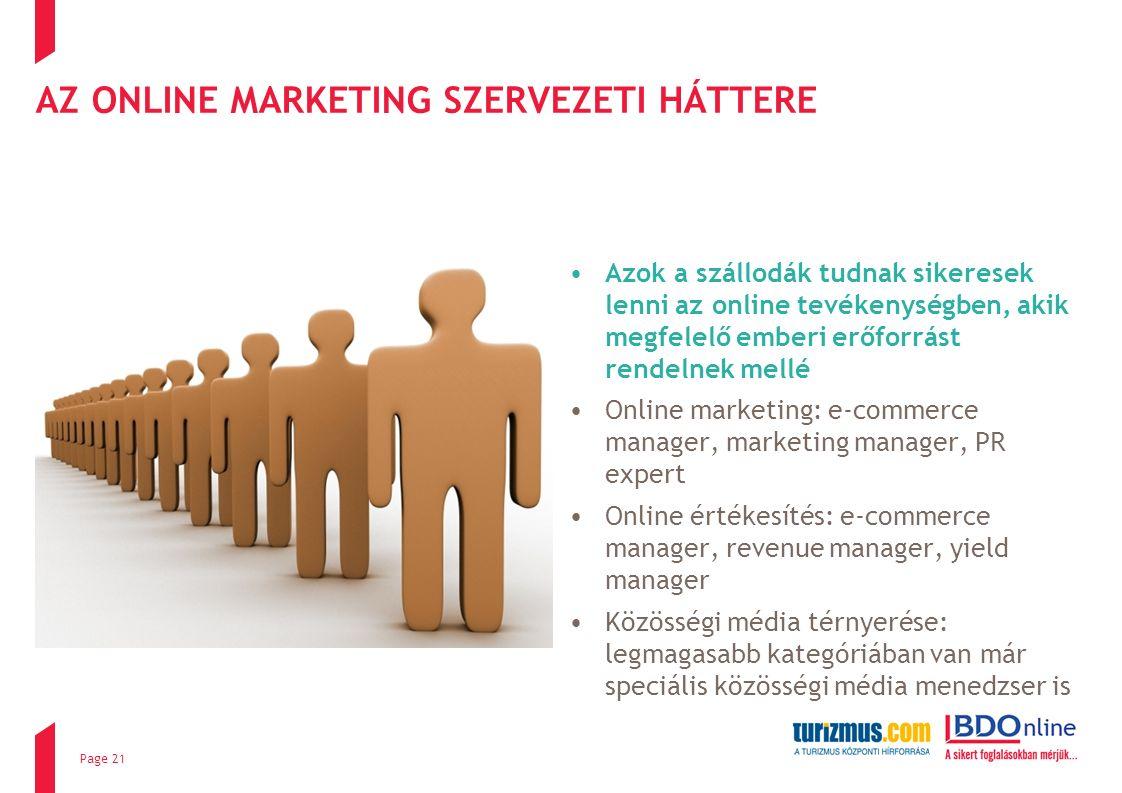 AZ ONLINE MARKETING SZERVEZETI HÁTTERE Azok a szállodák tudnak sikeresek lenni az online tevékenységben, akik megfelelő emberi erőforrást rendelnek mellé Online marketing: e-commerce manager, marketing manager, PR expert Online értékesítés: e-commerce manager, revenue manager, yield manager Közösségi média térnyerése: legmagasabb kategóriában van már speciális közösségi média menedzser is Page 21