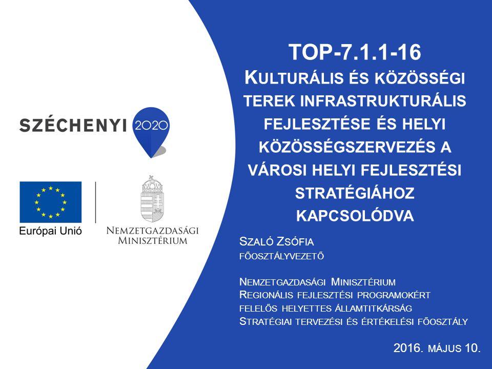 TOP-7.1.1-16 K ULTURÁLIS ÉS KÖZÖSSÉGI TEREK INFRASTRUKTURÁLIS FEJLESZTÉSE ÉS HELYI KÖZÖSSÉGSZERVEZÉS A VÁROSI HELYI FEJLESZTÉSI STRATÉGIÁHOZ KAPCSOLÓDVA S ZALÓ Z SÓFIA FŐOSZTÁLYVEZETŐ N EMZETGAZDASÁGI M INISZTÉRIUM R EGIONÁLIS FEJLESZTÉSI PROGRAMOKÉRT FELELŐS HELYETTES ÁLLAMTITKÁRSÁG S TRATÉGIAI TERVEZÉSI ÉS ÉRTÉKELÉSI FŐOSZTÁLY 2016.