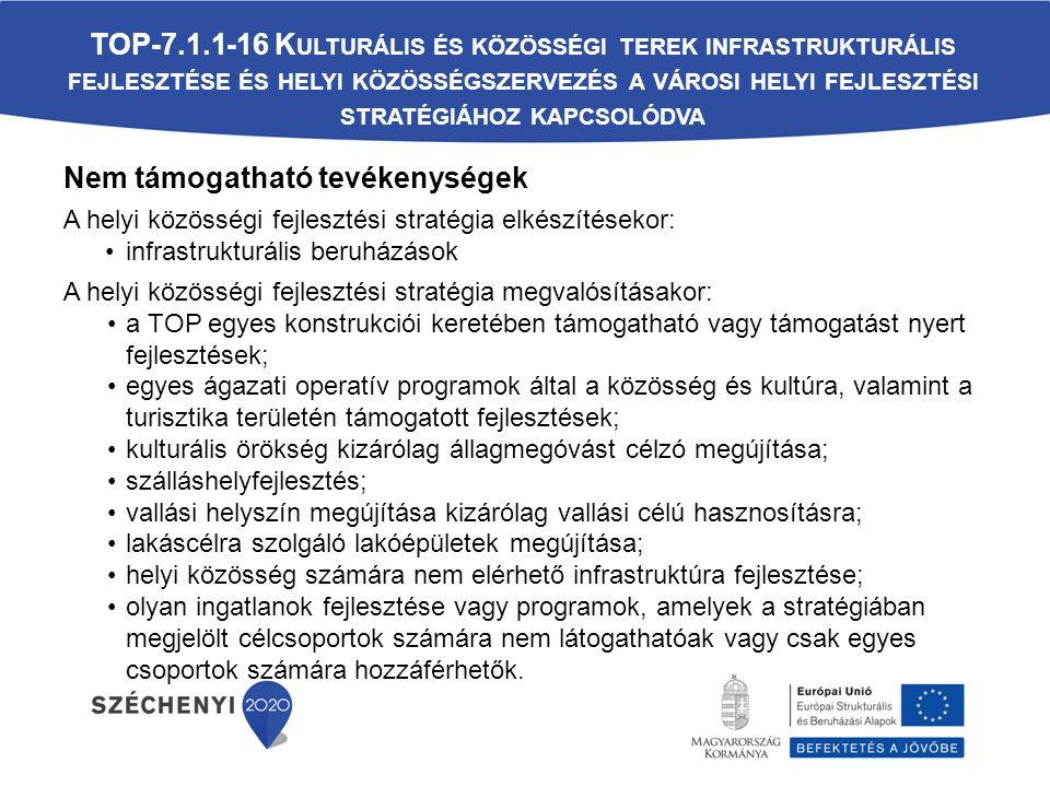 Nem támogatható tevékenységek A helyi közösségi fejlesztési stratégia elkészítésekor: infrastrukturális beruházások A helyi közösségi fejlesztési stratégia megvalósításakor: a TOP egyes konstrukciói keretében támogatható vagy támogatást nyert fejlesztések; egyes ágazati operatív programok által a közösség és kultúra, valamint a turisztika területén támogatott fejlesztések; kulturális örökség kizárólag állagmegóvást célzó megújítása; szálláshelyfejlesztés; vallási helyszín megújítása kizárólag vallási célú hasznosításra; lakáscélra szolgáló lakóépületek megújítása; helyi közösség számára nem elérhető infrastruktúra fejlesztése; olyan ingatlanok fejlesztése vagy programok, amelyek a stratégiában megjelölt célcsoportok számára nem látogathatóak vagy csak egyes csoportok számára hozzáférhetők.
