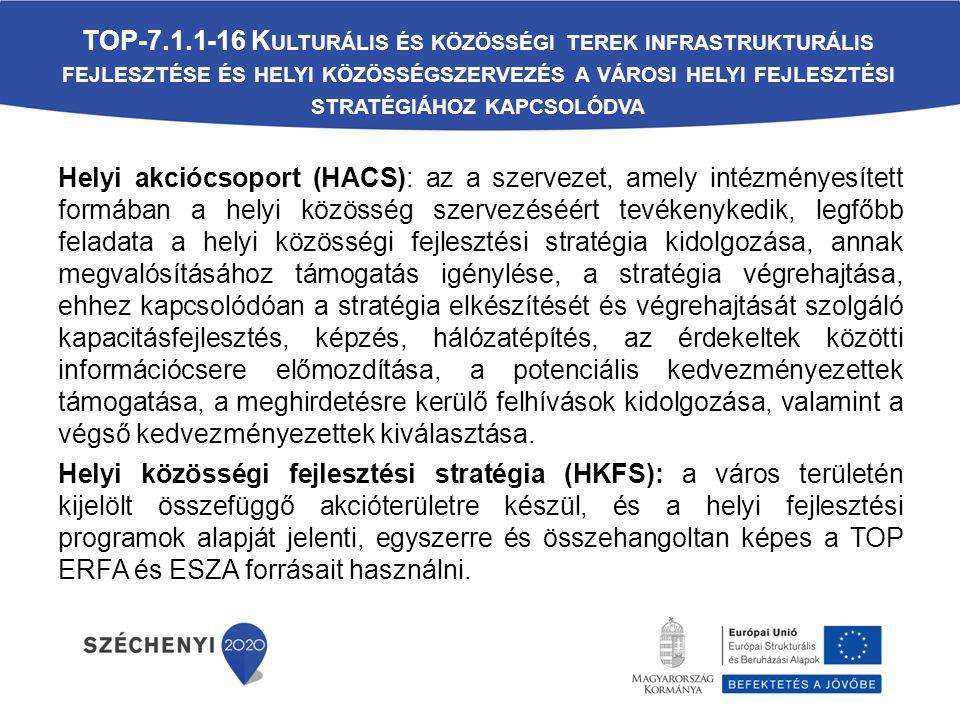Helyi akciócsoport (HACS): az a szervezet, amely intézményesített formában a helyi közösség szervezéséért tevékenykedik, legfőbb feladata a helyi közösségi fejlesztési stratégia kidolgozása, annak megvalósításához támogatás igénylése, a stratégia végrehajtása, ehhez kapcsolódóan a stratégia elkészítését és végrehajtását szolgáló kapacitásfejlesztés, képzés, hálózatépítés, az érdekeltek közötti információcsere előmozdítása, a potenciális kedvezményezettek támogatása, a meghirdetésre kerülő felhívások kidolgozása, valamint a végső kedvezményezettek kiválasztása.