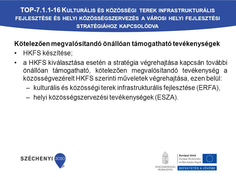 Kötelezően megvalósítandó önállóan támogatható tevékenységek HKFS készítése; a HKFS kiválasztása esetén a stratégia végrehajtása kapcsán további önállóan támogatható, kötelezően megvalósítandó tevékenység a közösségvezérelt HKFS szerinti műveletek végrehajtása, ezen belül: –kulturális és közösségi terek infrastrukturális fejlesztése (ERFA), –helyi közösségszervezési tevékenységek (ESZA).
