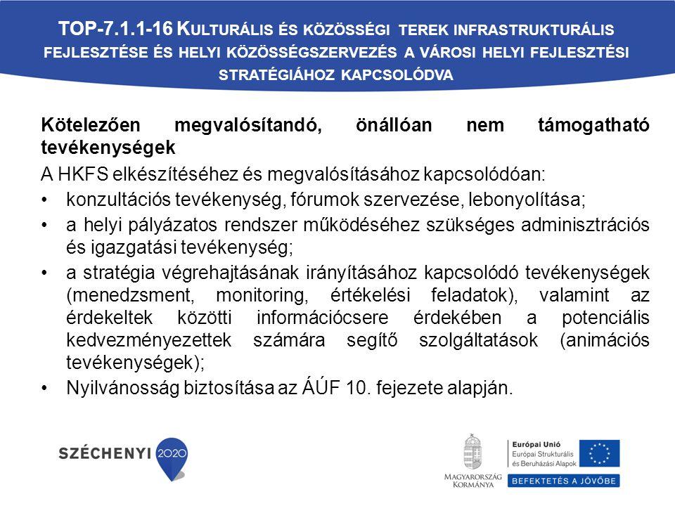 Kötelezően megvalósítandó, önállóan nem támogatható tevékenységek A HKFS elkészítéséhez és megvalósításához kapcsolódóan: konzultációs tevékenység, fórumok szervezése, lebonyolítása; a helyi pályázatos rendszer működéséhez szükséges adminisztrációs és igazgatási tevékenység; a stratégia végrehajtásának irányításához kapcsolódó tevékenységek (menedzsment, monitoring, értékelési feladatok), valamint az érdekeltek közötti információcsere érdekében a potenciális kedvezményezettek számára segítő szolgáltatások (animációs tevékenységek); Nyilvánosság biztosítása az ÁÚF 10.