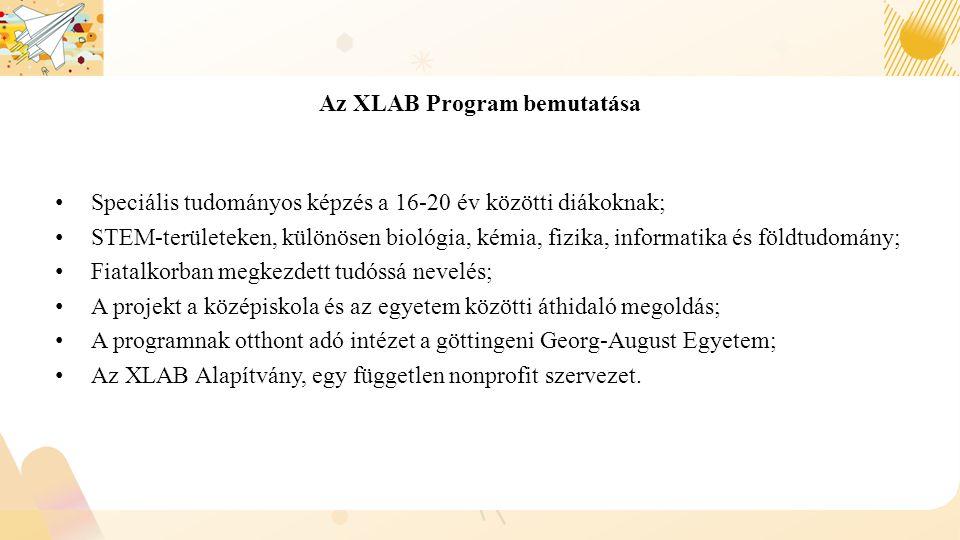 Az XLAB Program bemutatása Speciális tudományos képzés a 16-20 év közötti diákoknak; STEM ‑ területeken, különösen biológia, kémia, fizika, informatika és földtudomány; Fiatalkorban megkezdett tudóssá nevelés; A projekt a középiskola és az egyetem közötti áthidaló megoldás; A programnak otthont adó intézet a göttingeni Georg-August Egyetem; Az XLAB Alapítvány, egy független nonprofit szervezet.