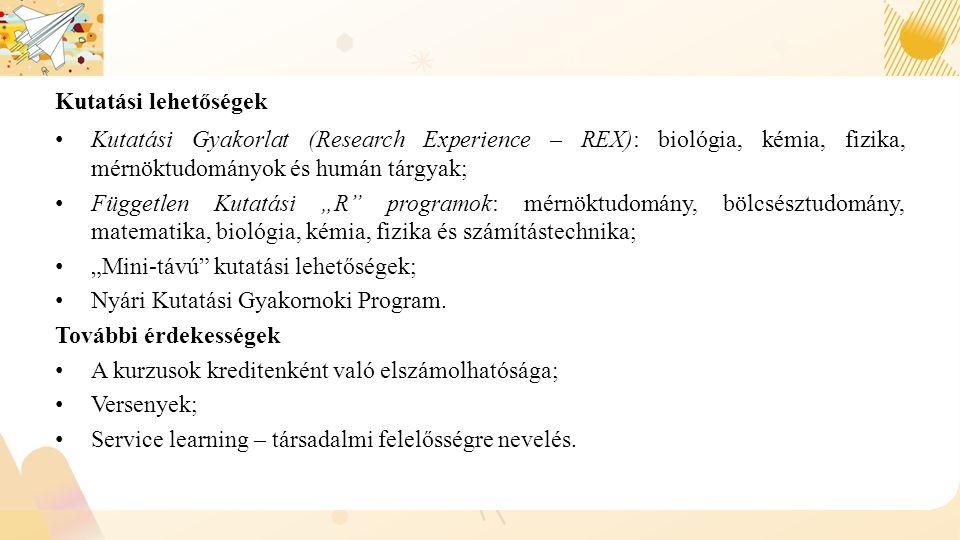 """Kutatási lehetőségek Kutatási Gyakorlat (Research Experience – REX): biológia, kémia, fizika, mérnöktudományok és humán tárgyak; Független Kutatási """"R programok: mérnöktudomány, bölcsésztudomány, matematika, biológia, kémia, fizika és számítástechnika; """"Mini-távú kutatási lehetőségek; Nyári Kutatási Gyakornoki Program."""