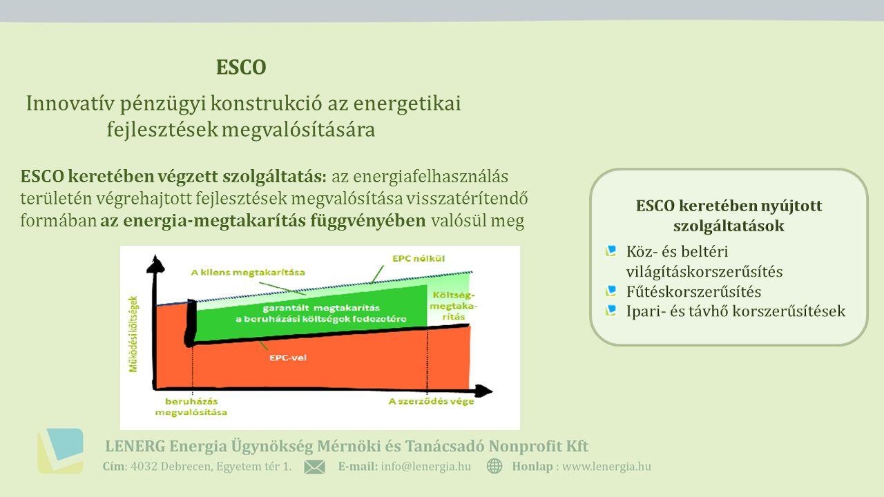 ESCO Az ESCO konstrukciók változatai Harmadik feles finanszírozás: az ESCO mint harmadik fél nyújtja a beruházáshoz szükséges külső finanszírozást, ugyanakkor nem nyújt üzemeltetési és karbantartási szolgáltatásokat ESCO: teljes körű korszerűsítéssel kapcsolatos műszaki és pénzügyi szolgáltatás az ESCO vállalja műszaki tervezést és engedélyeztetést, a kivitelezést, az üzemeltetést és karbantartást, illetve ezen tevékenységek finanszírozásának megszervezését