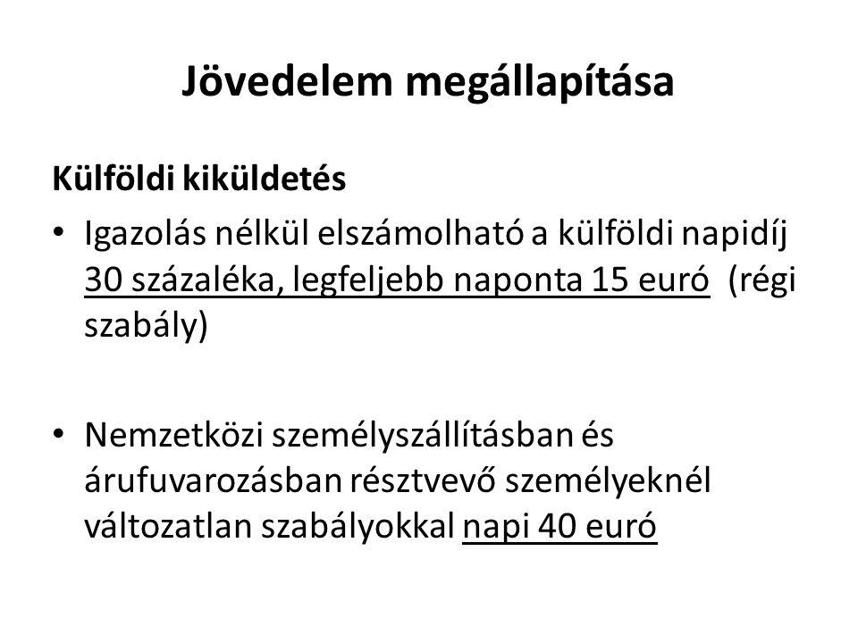 Jövedelem megállapítása Külföldi kiküldetés Igazolás nélkül elszámolható a külföldi napidíj 30 százaléka, legfeljebb naponta 15 euró (régi szabály) Nemzetközi személyszállításban és árufuvarozásban résztvevő személyeknél változatlan szabályokkal napi 40 euró