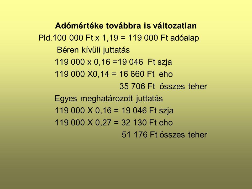 Adómértéke továbbra is változatlan Pld.100 000 Ft x 1,19 = 119 000 Ft adóalap Béren kívüli juttatás 119 000 x 0,16 =19 046 Ft szja 119 000 X0,14 = 16 660 Ft eho 35 706 Ft összes teher Egyes meghatározott juttatás 119 000 X 0,16 = 19 046 Ft szja 119 000 X 0,27 = 32 130 Ft eho 51 176 Ft összes teher