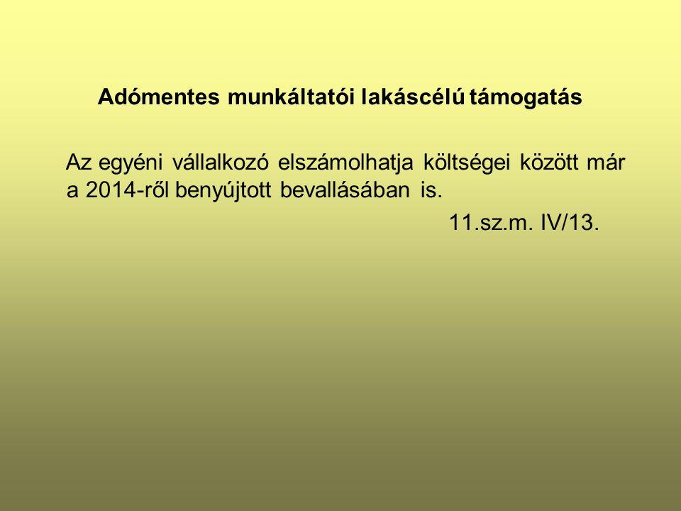 Adómentes munkáltatói lakáscélú támogatás Az egyéni vállalkozó elszámolhatja költségei között már a 2014-ről benyújtott bevallásában is. 11.sz.m. IV/1
