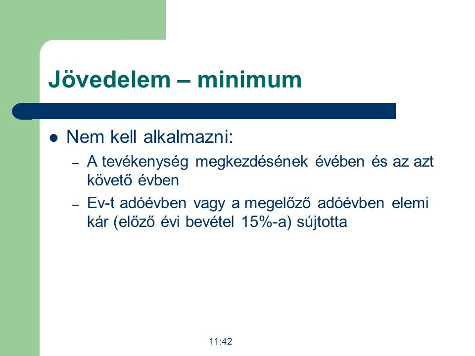Jövedelem – minimum Nem kell alkalmazni: – A tevékenység megkezdésének évében és az azt követő évben – Ev-t adóévben vagy a megelőző adóévben elemi kár (előző évi bevétel 15%-a) sújtotta 11:43