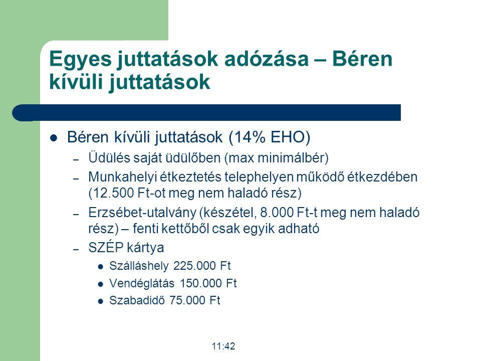 Egyes juttatások adózása – Béren kívüli juttatások Béren kívüli juttatások (14% EHO) – Üdülés saját üdülőben (max minimálbér) – Munkahelyi étkeztetés telephelyen működő étkezdében (12.500 Ft-ot meg nem haladó rész) – Erzsébet-utalvány (készétel, 8.000 Ft-t meg nem haladó rész) – fenti kettőből csak egyik adható – SZÉP kártya Szálláshely 225.000 Ft Vendéglátás 150.000 Ft Szabadidő 75.000 Ft 11:43