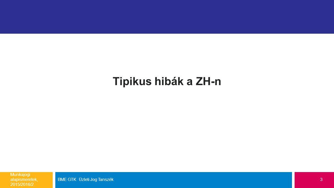 Tipikus hibák a ZH-n Munkajogi alapismeretek, 2015/2016/2. BME GTK Üzleti Jog Tanszék3