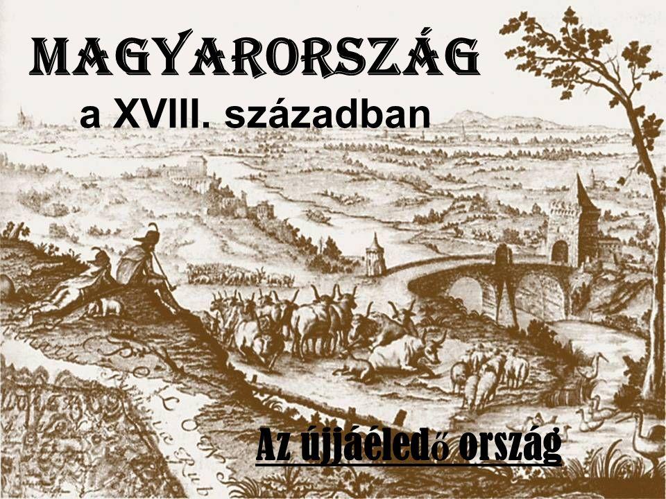 Magyarország a XVIII. században Az újjáéled ő ország