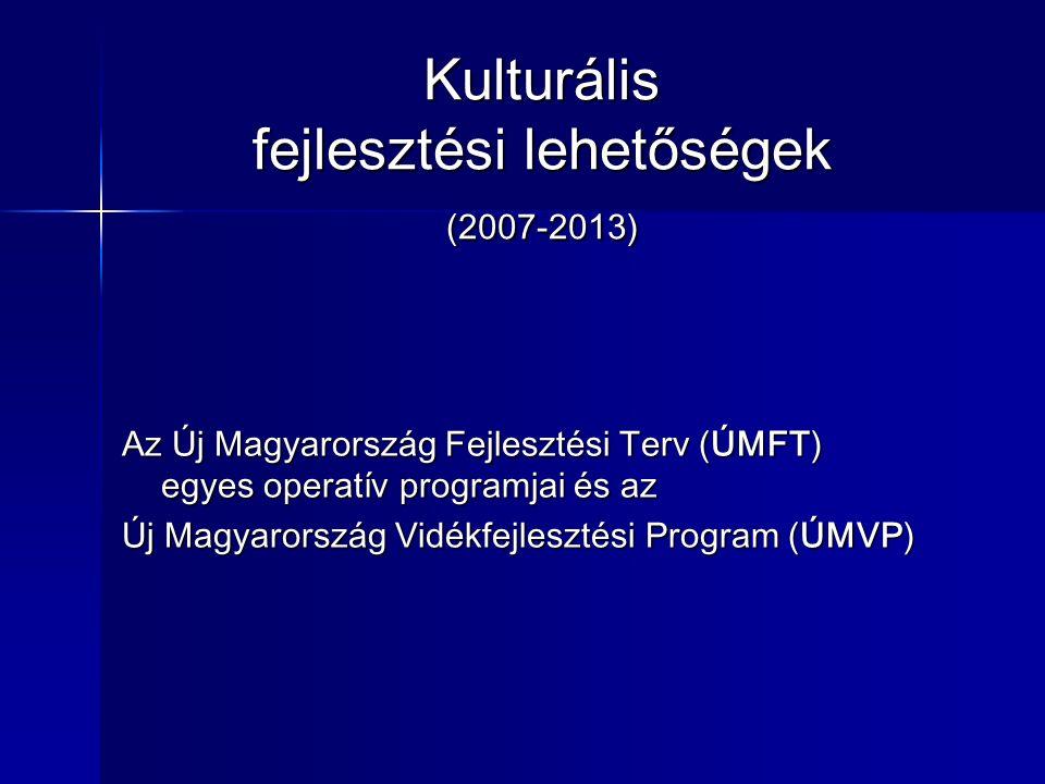 Kulturális fejlesztési lehetőségek (2007-2013) Az Új Magyarország Fejlesztési Terv (ÚMFT) egyes operatív programjai és az Új Magyarország Vidékfejlesztési Program (ÚMVP)