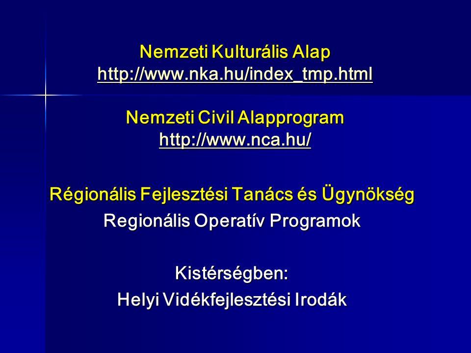 Nemzeti Kulturális Alap http://www.nka.hu/index_tmp.html Nemzeti Civil Alapprogram http://www.nca.hu/ http://www.nka.hu/index_tmp.html http://www.nca.hu/ http://www.nka.hu/index_tmp.html http://www.nca.hu/ Régionális Fejlesztési Tanács és Ügynökség Regionális Operatív Programok Kistérségben: Helyi Vidékfejlesztési Irodák