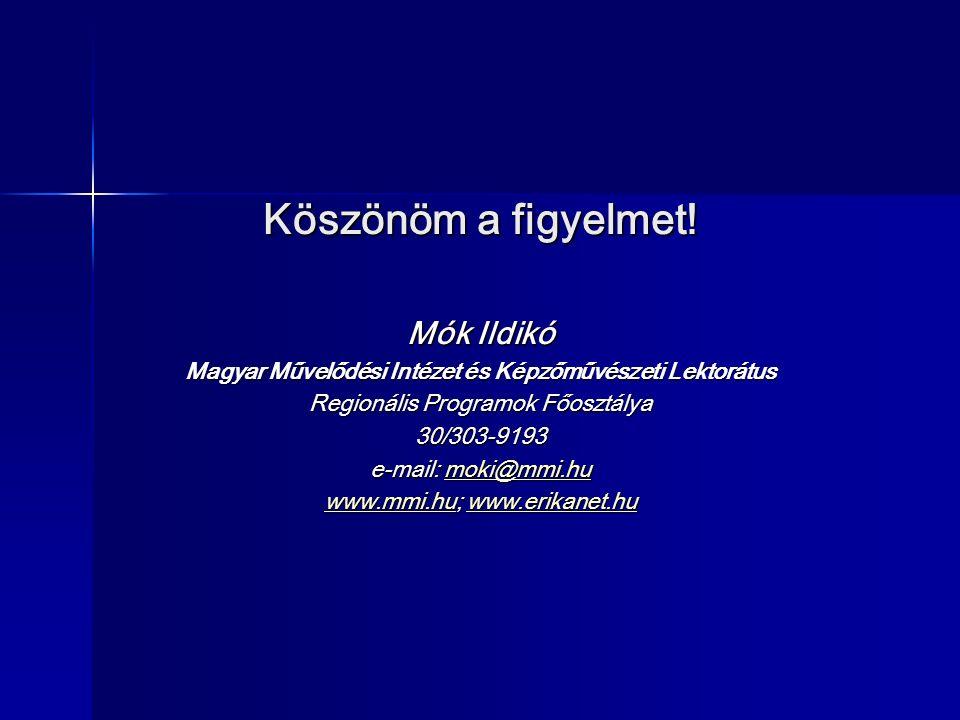 Köszönöm a figyelmet! Mók Ildikó Magyar Művelődési Intézet és Képzőművészeti Lektorátus Regionális Programok Főosztálya 30/303-9193 e-mail: moki@mmi.h
