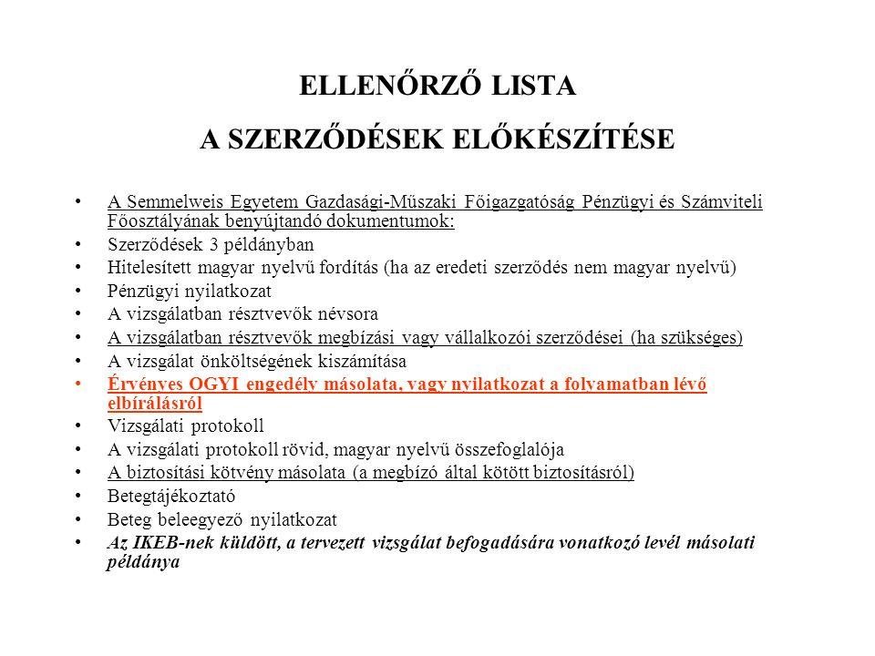 ELLENŐRZŐ LISTA A SZERZŐDÉSEK ELŐKÉSZÍTÉSE A Semmelweis Egyetem Gazdasági-Műszaki Főigazgatóság Pénzügyi és Számviteli Főosztályának benyújtandó dokumentumok: Szerződések 3 példányban Hitelesített magyar nyelvű fordítás (ha az eredeti szerződés nem magyar nyelvű) Pénzügyi nyilatkozat A vizsgálatban résztvevők névsora A vizsgálatban résztvevők megbízási vagy vállalkozói szerződései (ha szükséges) A vizsgálat önköltségének kiszámítása Érvényes OGYI engedély másolata, vagy nyilatkozat a folyamatban lévő elbírálásról Vizsgálati protokoll A vizsgálati protokoll rövid, magyar nyelvű összefoglalója A biztosítási kötvény másolata (a megbízó által kötött biztosításról) Betegtájékoztató Beteg beleegyező nyilatkozat Az IKEB-nek küldött, a tervezett vizsgálat befogadására vonatkozó levél másolati példánya