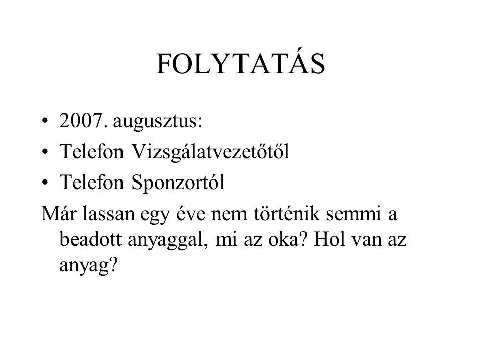 FOLYTATÁS 2007. augusztus: Telefon Vizsgálatvezetőtől Telefon Sponzortól Már lassan egy éve nem történik semmi a beadott anyaggal, mi az oka? Hol van
