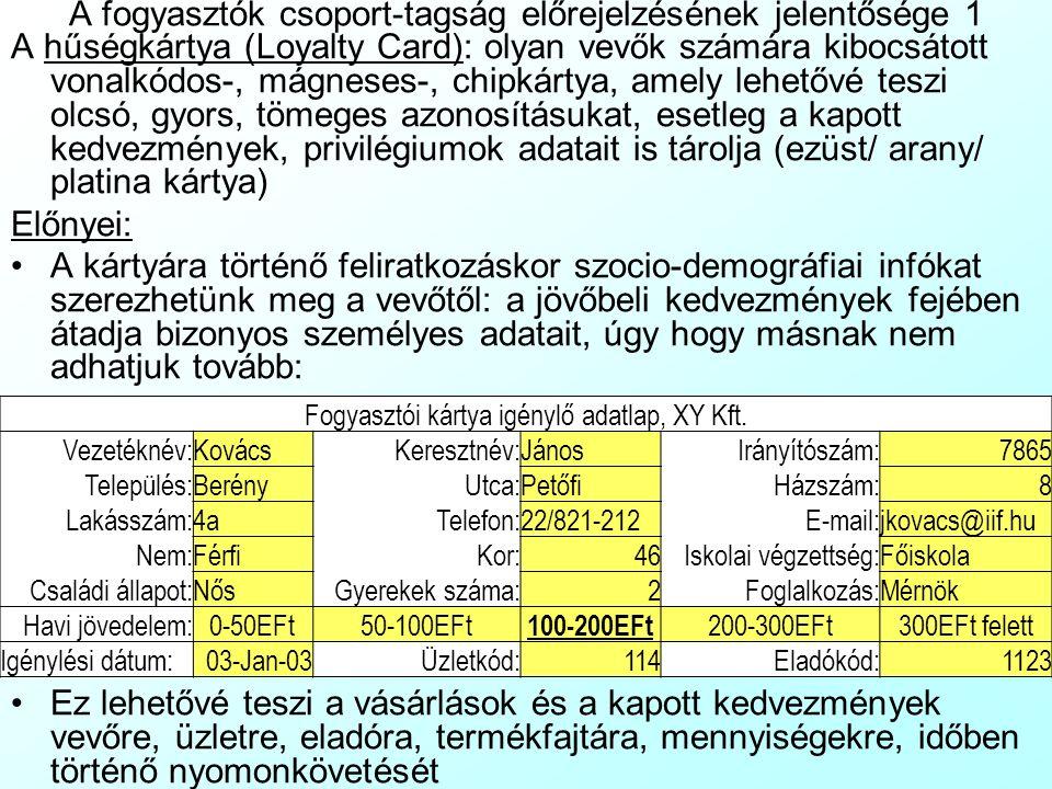 A fogyasztók csoport-tagság előrejelzésének jelentősége 1 A hűségkártya (Loyalty Card): olyan vevők számára kibocsátott vonalkódos-, mágneses-, chipkártya, amely lehetővé teszi olcsó, gyors, tömeges azonosításukat, esetleg a kapott kedvezmények, privilégiumok adatait is tárolja (ezüst/ arany/ platina kártya) Előnyei: A kártyára történő feliratkozáskor szocio-demográfiai infókat szerezhetünk meg a vevőtől: a jövőbeli kedvezmények fejében átadja bizonyos személyes adatait, úgy hogy másnak nem adhatjuk tovább: Ez lehetővé teszi a vásárlások és a kapott kedvezmények vevőre, üzletre, eladóra, termékfajtára, mennyiségekre, időben történő nyomonkövetését Fogyasztói kártya igénylő adatlap, XY Kft.