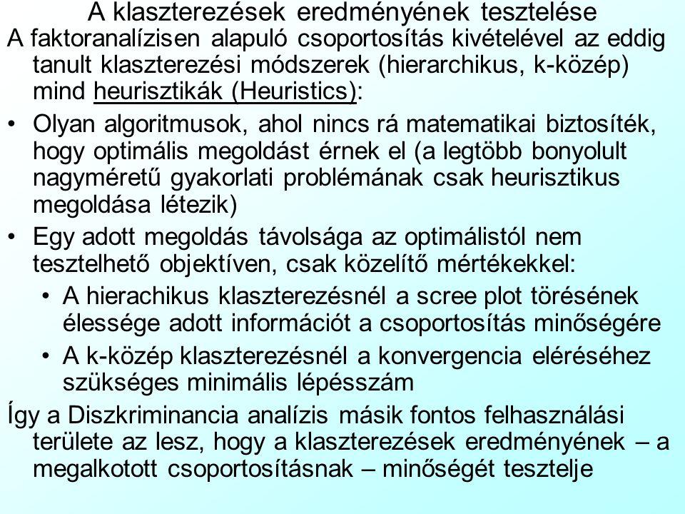 A klaszterezések eredményének tesztelése A faktoranalízisen alapuló csoportosítás kivételével az eddig tanult klaszterezési módszerek (hierarchikus, k-közép) mind heurisztikák (Heuristics): Olyan algoritmusok, ahol nincs rá matematikai biztosíték, hogy optimális megoldást érnek el (a legtöbb bonyolult nagyméretű gyakorlati problémának csak heurisztikus megoldása létezik) Egy adott megoldás távolsága az optimálistól nem tesztelhető objektíven, csak közelítő mértékekkel: A hierachikus klaszterezésnél a scree plot törésének élessége adott információt a csoportosítás minőségére A k-közép klaszterezésnél a konvergencia eléréséhez szükséges minimális lépésszám Így a Diszkriminancia analízis másik fontos felhasználási területe az lesz, hogy a klaszterezések eredményének – a megalkotott csoportosításnak – minőségét tesztelje