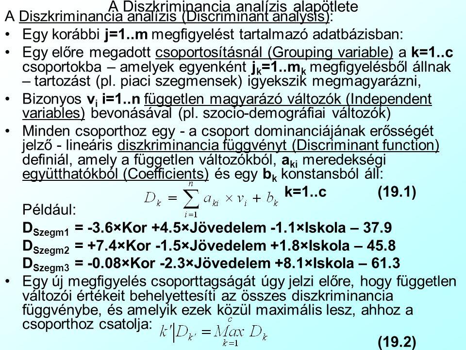 A Diszkriminancia analízis alapötlete A Diszkriminancia analízis (Discriminant analysis): Egy korábbi j=1..m megfigyelést tartalmazó adatbázisban: Egy előre megadott csoportosításnál (Grouping variable) a k=1..c csoportokba – amelyek egyenként j k =1..m k megfigyelésből állnak – tartozást (pl.