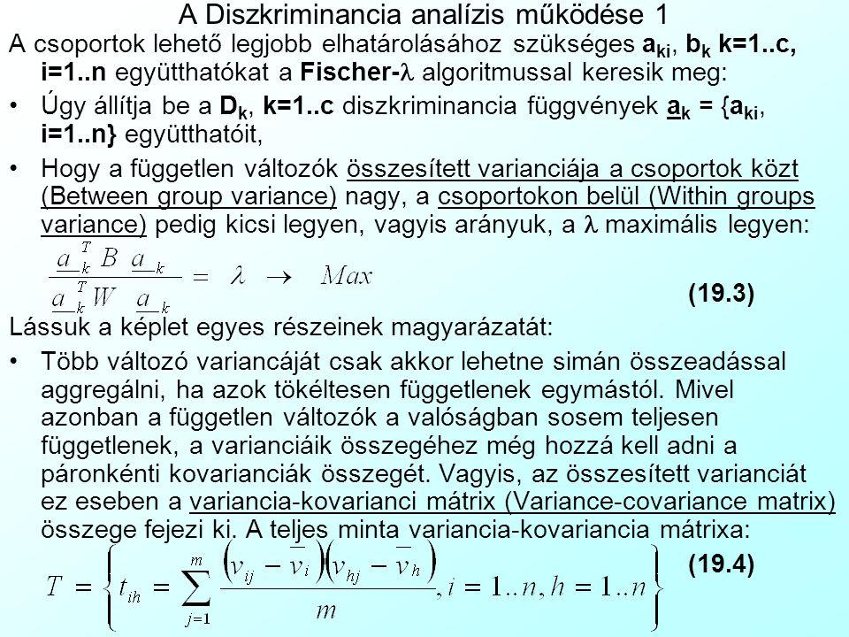 A Diszkriminancia analízis működése 1 A csoportok lehető legjobb elhatárolásához szükséges a ki, b k k=1..c, i=1..n együtthatókat a Fischer-  algoritmussal keresik meg: Úgy állítja be a D k, k=1..c diszkriminancia függvények a k = {a ki, i=1..n} együtthatóit, Hogy a független változók összesített varianciája a csoportok közt (Between group variance) nagy, a csoportokon belül (Within groups variance) pedig kicsi legyen, vagyis arányuk, a maximális legyen: (19.3) Lássuk a képlet egyes részeinek magyarázatát: Több változó variancáját csak akkor lehetne simán összeadással aggregálni, ha azok tökéltesen függetlenek egymástól.