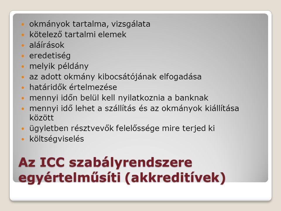 Az ICC szabályrendszere egyértelműsíti (akkreditívek) okmányok tartalma, vizsgálata kötelező tartalmi elemek aláírások eredetiség melyik példány az adott okmány kibocsátójának elfogadása határidők értelmezése mennyi időn belül kell nyilatkoznia a banknak mennyi idő lehet a szállítás és az okmányok kiállítása között ügyletben résztvevők felelőssége mire terjed ki költségviselés