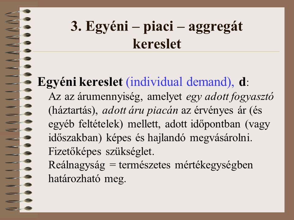 3. Egyéni – piaci – aggregát kereslet Egyéni kereslet (individual demand), d : Az az árumennyiség, amelyet egy adott fogyasztó (háztartás), adott áru